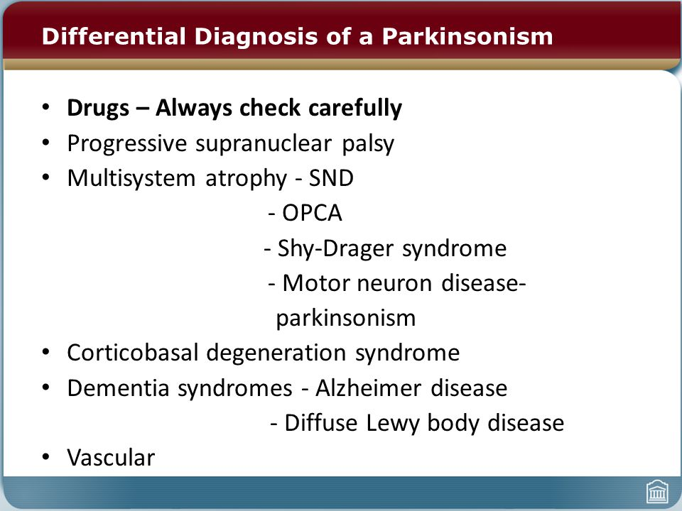 Differential Diagnosis of a Parkinsonism Drugs – Always check carefully Progressive supranuclear palsy Multisystem atrophy - SND - OPCA - Shy-Drager s