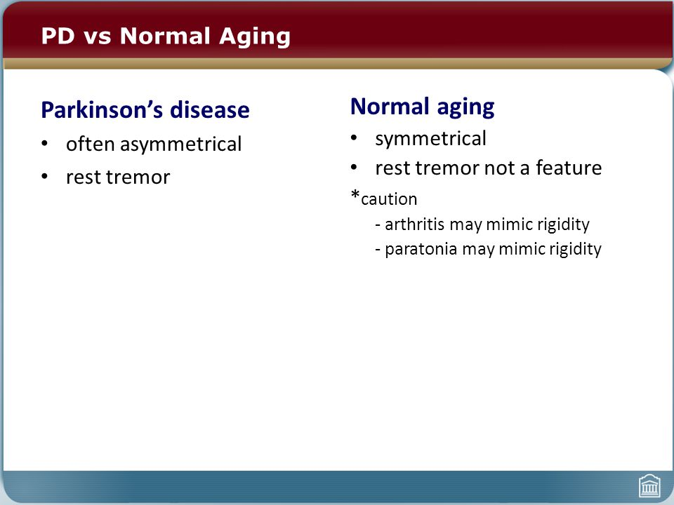 PD vs Normal Aging Parkinson's disease often asymmetrical rest tremor Normal aging symmetrical rest tremor not a feature * caution - arthritis may mimic rigidity - paratonia may mimic rigidity
