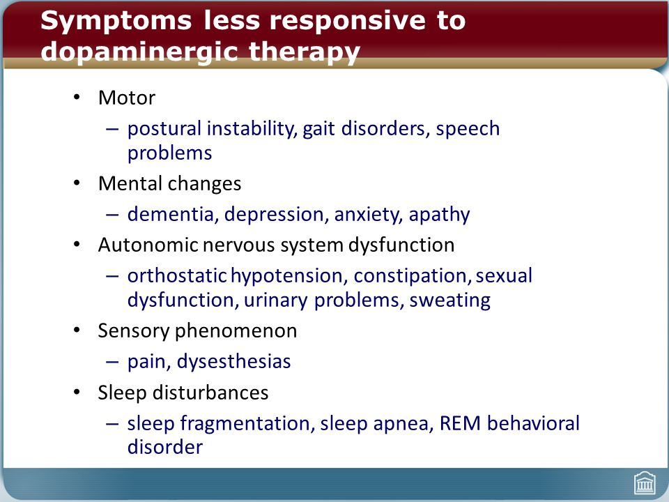 Symptoms less responsive to dopaminergic therapy Motor – postural instability, gait disorders, speech problems Mental changes – dementia, depression,