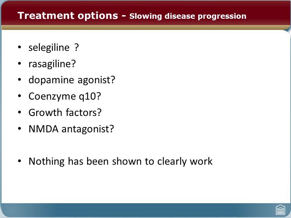 Treatment options - Slowing disease progression selegiline ? rasagiline? dopamine agonist? Coenzyme q10? Growth factors? NMDA antagonist? Nothing has