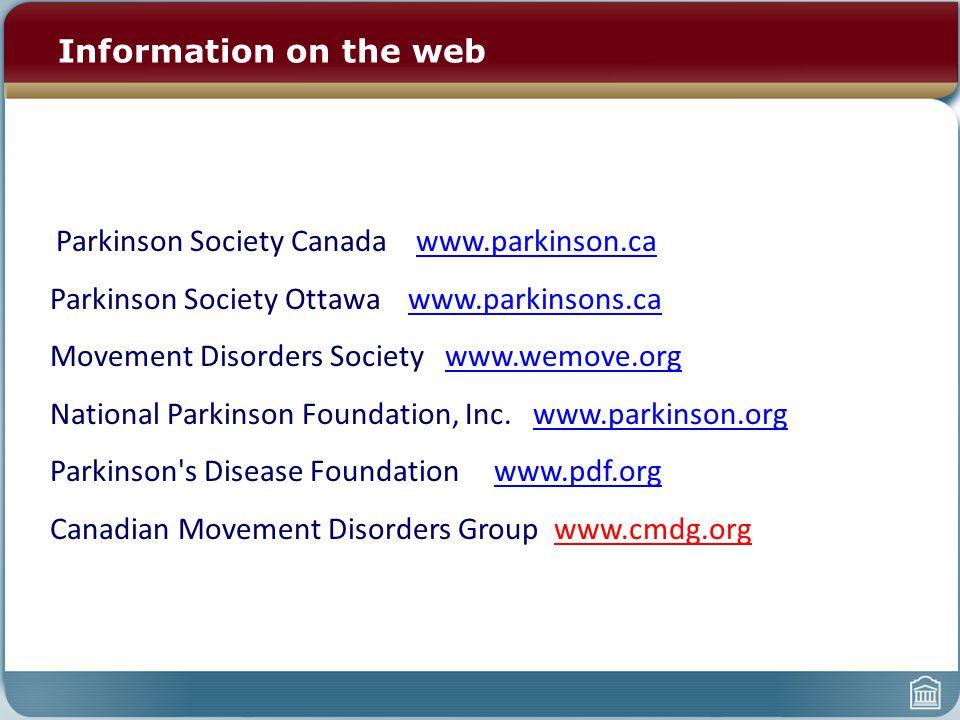 Information on the web Parkinson Society Canada www.parkinson.cawww.parkinson.ca Parkinson Society Ottawa www.parkinsons.cawww.parkinsons.ca Movement Disorders Society www.wemove.orgwww.wemove.org National Parkinson Foundation, Inc.
