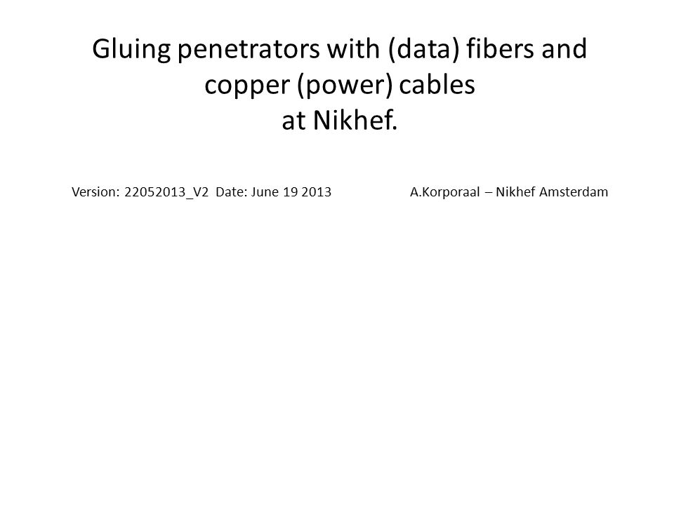 Gluing penetrators with (data) fibers and copper (power) cables at Nikhef. Version: 22052013_V2 Date: June 19 2013 A.Korporaal – Nikhef Amsterdam