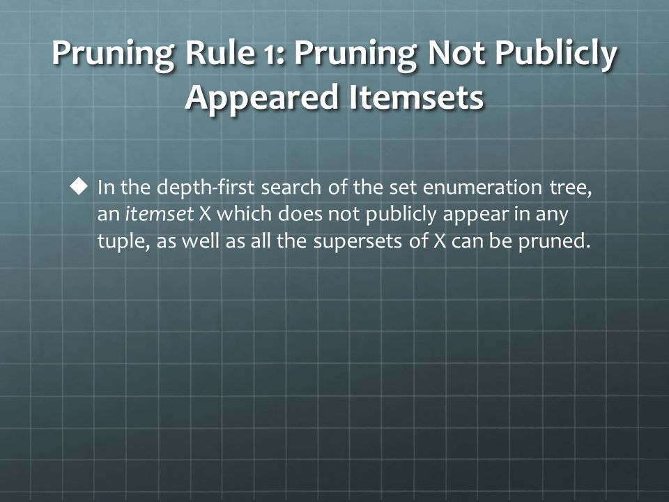 Pruning Rule 1: Pruning Not Publicly Appeared Itemsets   In the depth-first search of the set enumeration tree, an itemset X which does not publicly appear in any tuple, as well as all the supersets of X can be pruned.