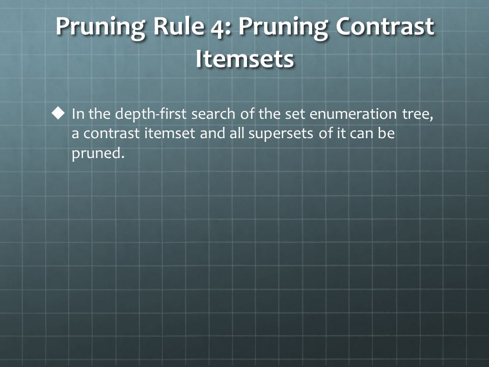Pruning Rule 4: Pruning Contrast Itemsets   In the depth-first search of the set enumeration tree, a contrast itemset and all supersets of it can be pruned.
