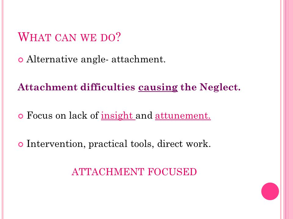 W HAT CAN WE DO . Alternative angle- attachment. Attachment difficulties causing the Neglect.