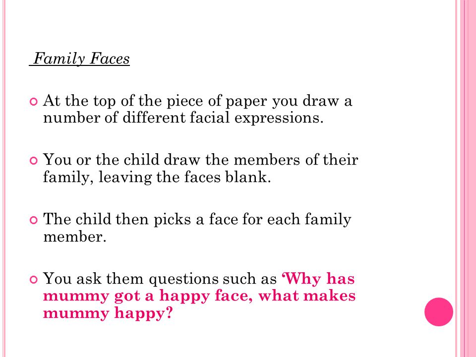 Family Faces At the top of the piece of paper you draw a number of different facial expressions.