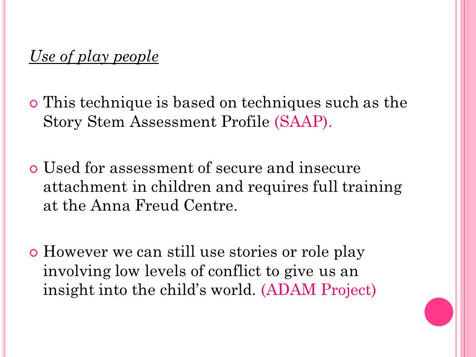 Use of play people This technique is based on techniques such as the Story Stem Assessment Profile (SAAP).