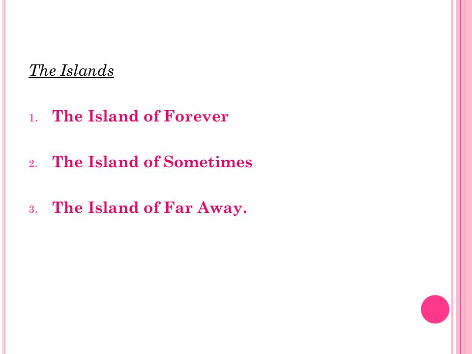 The Islands 1. The Island of Forever 2. The Island of Sometimes 3. The Island of Far Away.