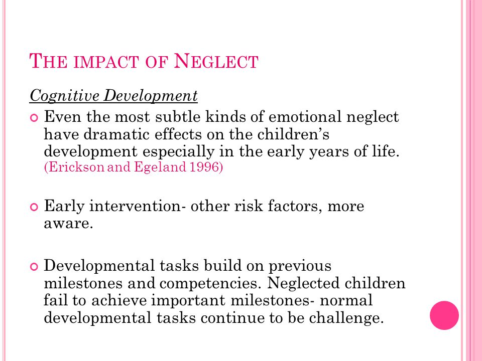T HE IMPACT OF N EGLECT Cognitive Development Even the most subtle kinds of emotional neglect have dramatic effects on the children's development especially in the early years of life.