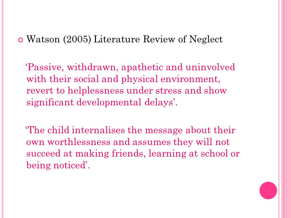 Watson (2005) Literature Review of Neglect 'Passive, withdrawn, apathetic and uninvolved with their social and physical environment, revert to helplessness under stress and show significant developmental delays'.