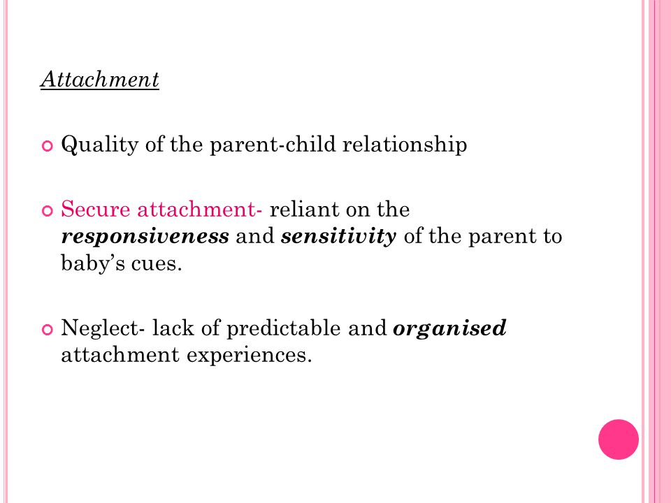 Attachment Quality of the parent-child relationship Secure attachment- reliant on the responsiveness and sensitivity of the parent to baby's cues.