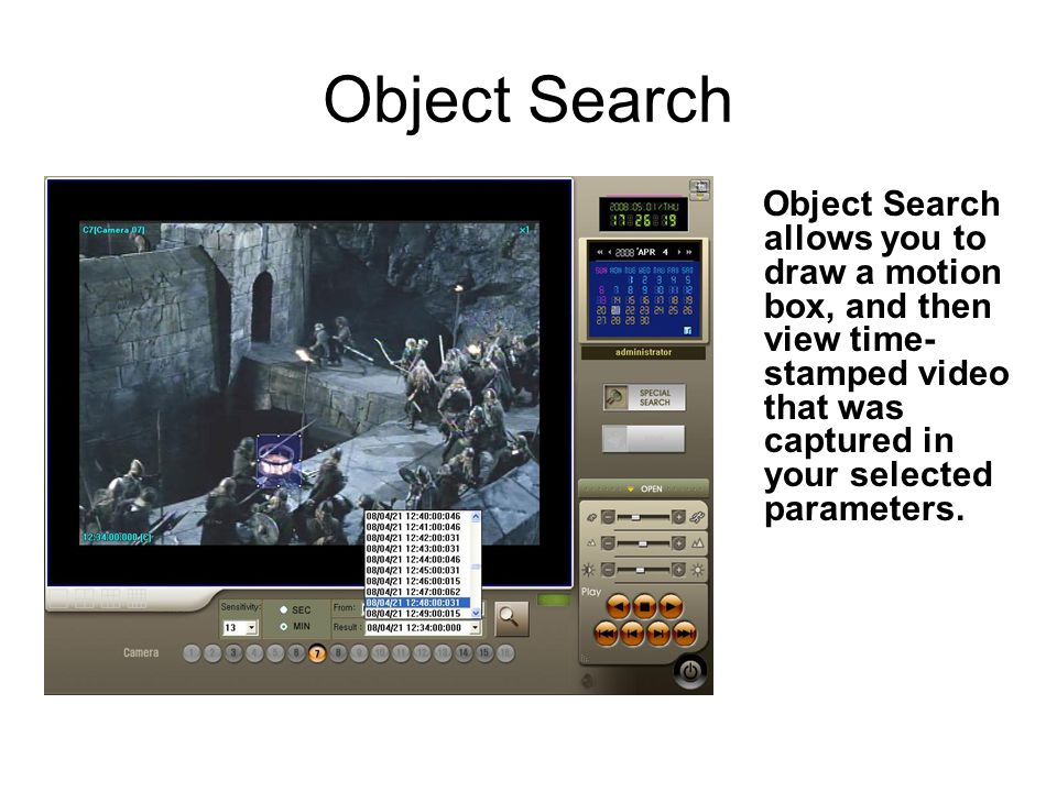 Object Search Object Search allows you to draw a motion box, and then view time- stamped video that was captured in your selected parameters.