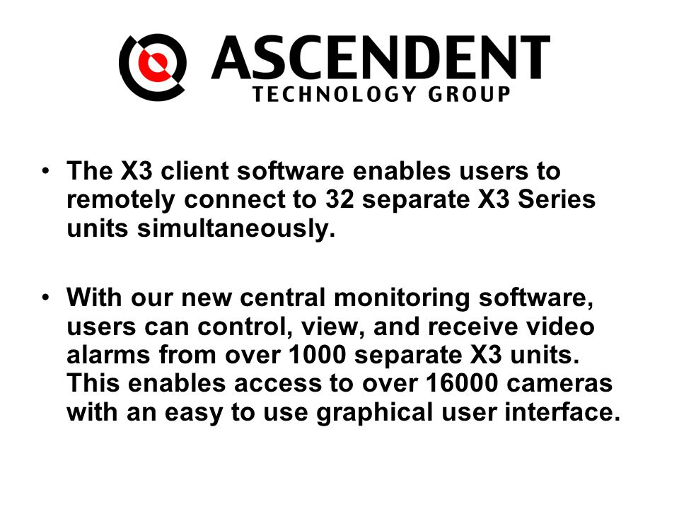 The X3 client software enables users to remotely connect to 32 separate X3 Series units simultaneously. With our new central monitoring software, user