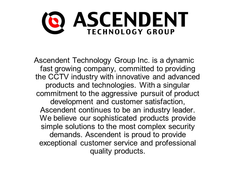 Ascendent Technology Group Inc. is a dynamic fast growing company, committed to providing the CCTV industry with innovative and advanced products and