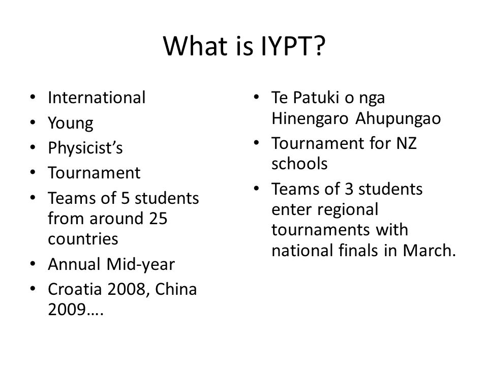What is IYPT? International Young Physicist's Tournament Teams of 5 students from around 25 countries Annual Mid-year Croatia 2008, China 2009…. Te Pa