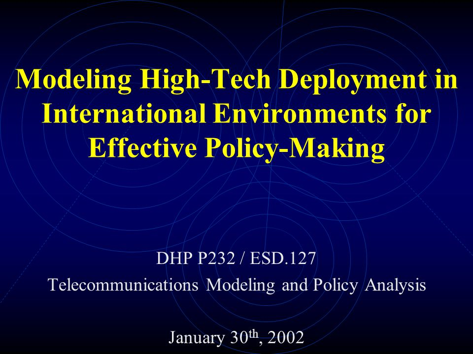 Modeling High-Tech Deployment in International Environments for Effective Policy-Making DHP P232 / ESD.127 Telecommunications Modeling and Policy Analysis January 30 th, 2002