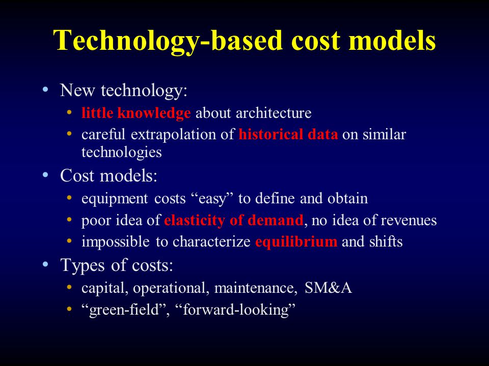 Technology-based cost models New technology: little knowledge about architecture careful extrapolation of historical data on similar technologies Cost models: equipment costs easy to define and obtain poor idea of elasticity of demand, no idea of revenues impossible to characterize equilibrium and shifts Types of costs: capital, operational, maintenance, SM&A green-field , forward-looking