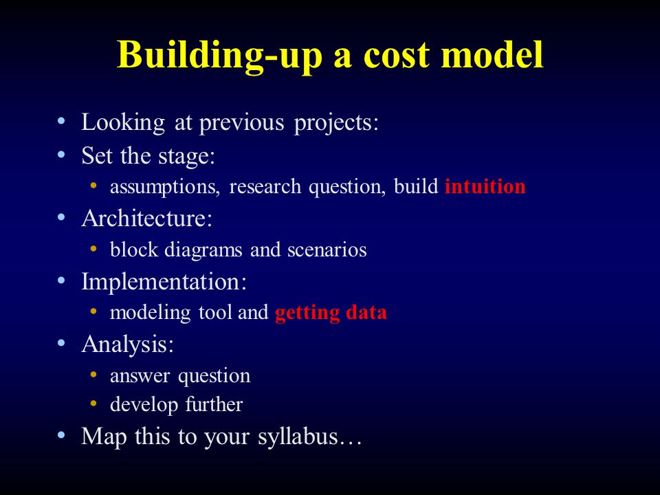 Building-up a cost model Looking at previous projects: Set the stage: assumptions, research question, build intuition Architecture: block diagrams and scenarios Implementation: modeling tool and getting data Analysis: answer question develop further Map this to your syllabus…