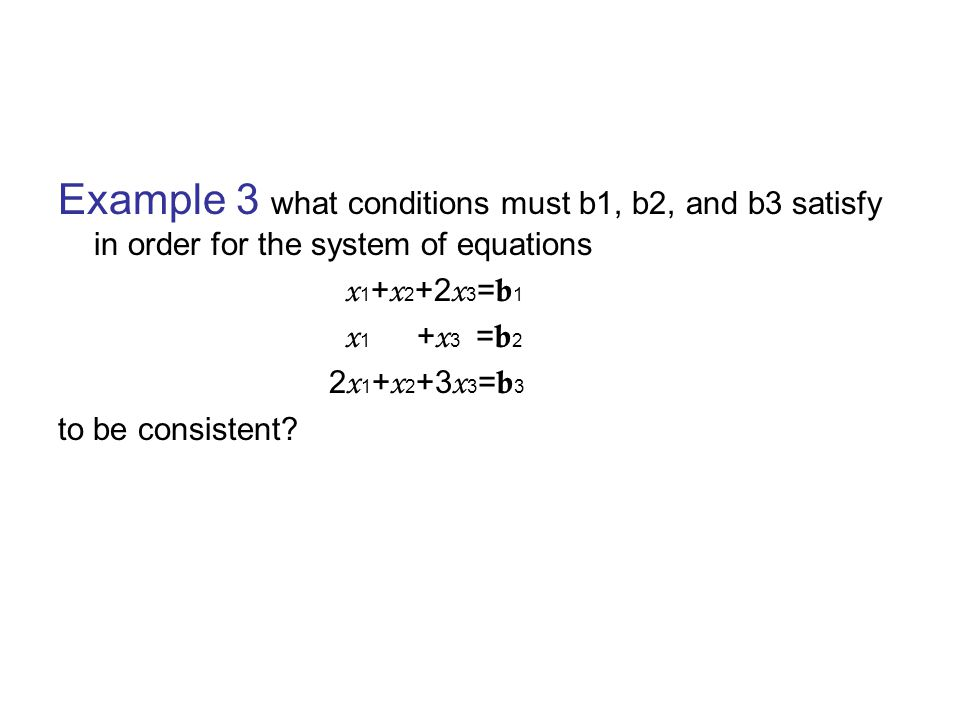 Example 3 what conditions must b1, b2, and b3 satisfy in order for the system of equations x 1 + x 2 +2 x 3 = b 1 x 1 + x 3 = b 2 2 x 1 + x 2 +3 x 3 = b 3 to be consistent