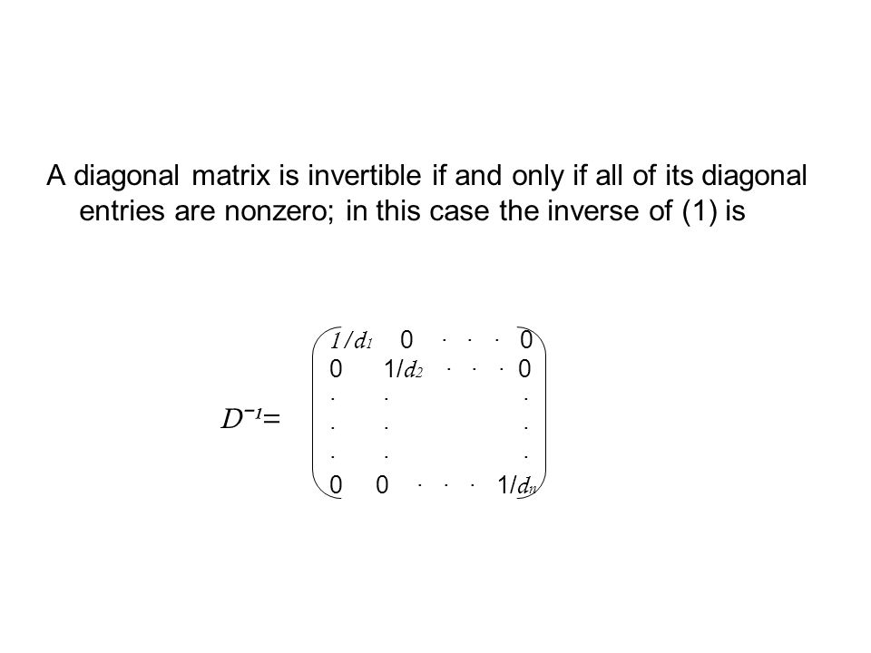 A diagonal matrix is invertible if and only if all of its diagonal entries are nonzero; in this case the inverse of (1) is Dˉ¹= 1/d 1 0 · · · 0 0 1/ d 2 · · · 0 · · · 0 0 · · · 1/ d n