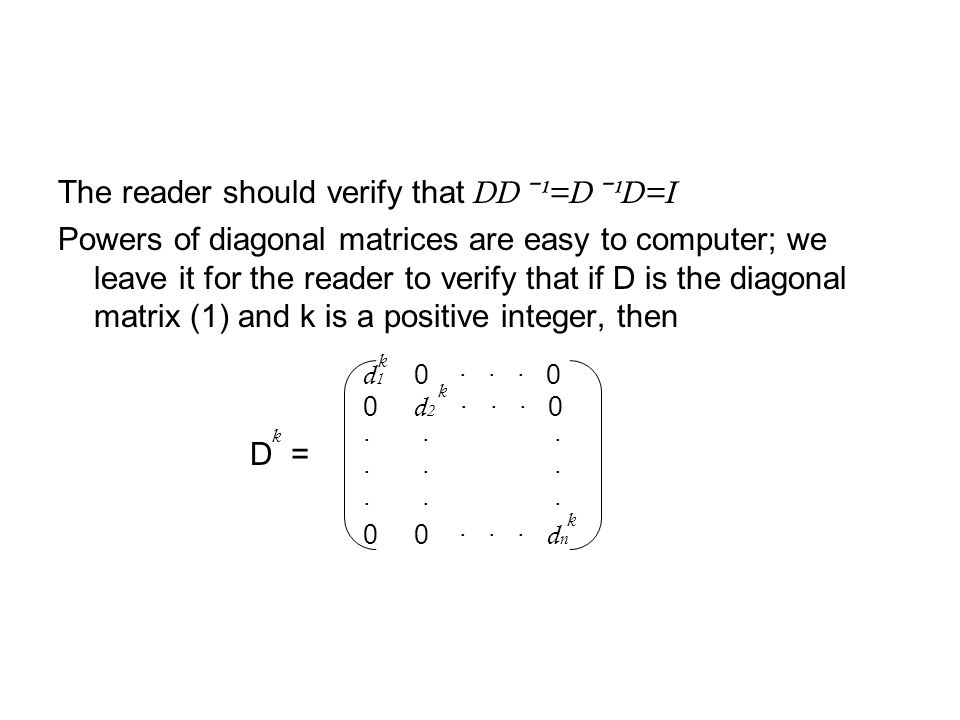 The reader should verify that DD ˉ¹=D ˉ¹D=I Powers of diagonal matrices are easy to computer; we leave it for the reader to verify that if D is the diagonal matrix (1) and k is a positive integer, then D = d 1 0 · · · 0 0 d 2 · · · 0 · · · 0 0 · · · d n k k k k
