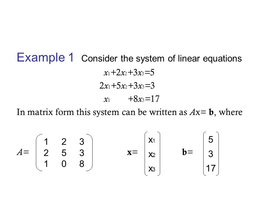 Example 1 Consider the system of linear equations x 1 + 2 x 2 + 3 x 3 = 5 2 x 1 + 5 x 2 + 3 x 3 = 3 x 1 + 8 x 3 = 17 In matrix form this system can be written as A x= b, where A= x = b = 1 2 3 2 5 3 1 0 8 x1x2x3x1x2x3 5 3 17
