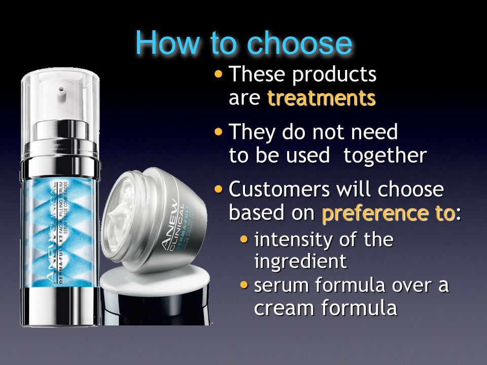 How to choose These products are treatments These products are treatments They do not need to be used together They do not need to be used together Customers will choose based on preference to: Customers will choose based on preference to: intensity of the ingredient intensity of the ingredient serum formula over a cream formula serum formula over a cream formula