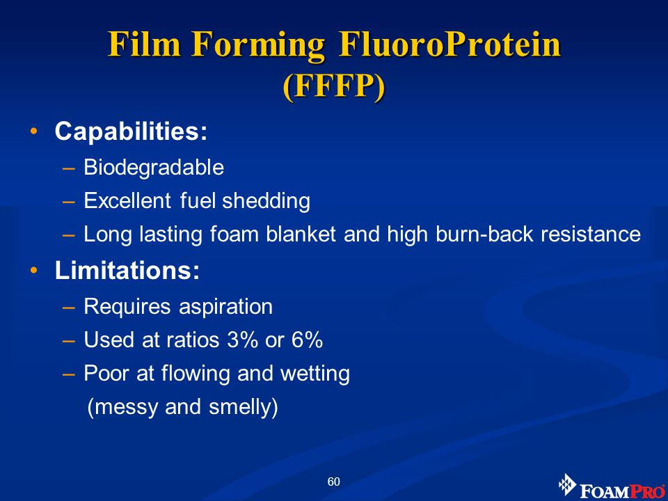 60 Capabilities: –Biodegradable –Excellent fuel shedding –Long lasting foam blanket and high burn-back resistance Limitations: –Requires aspiration –Used at ratios 3% or 6% –Poor at flowing and wetting (messy and smelly) Film Forming FluoroProtein (FFFP)