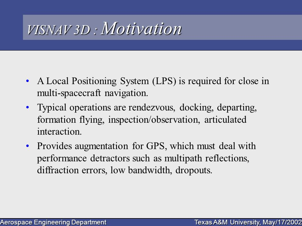 Aerospace Engineering Department Texas A&M University, May/17/2002 VISNAV 3D : Motivation A Local Positioning System (LPS) is required for close in multi-spacecraft navigation.