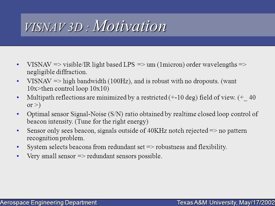 Aerospace Engineering Department Texas A&M University, May/17/2002 VISNAV 3D : Motivation VISNAV => visible/IR light based LPS => um (1micron) order wavelengths => negligible diffraction.