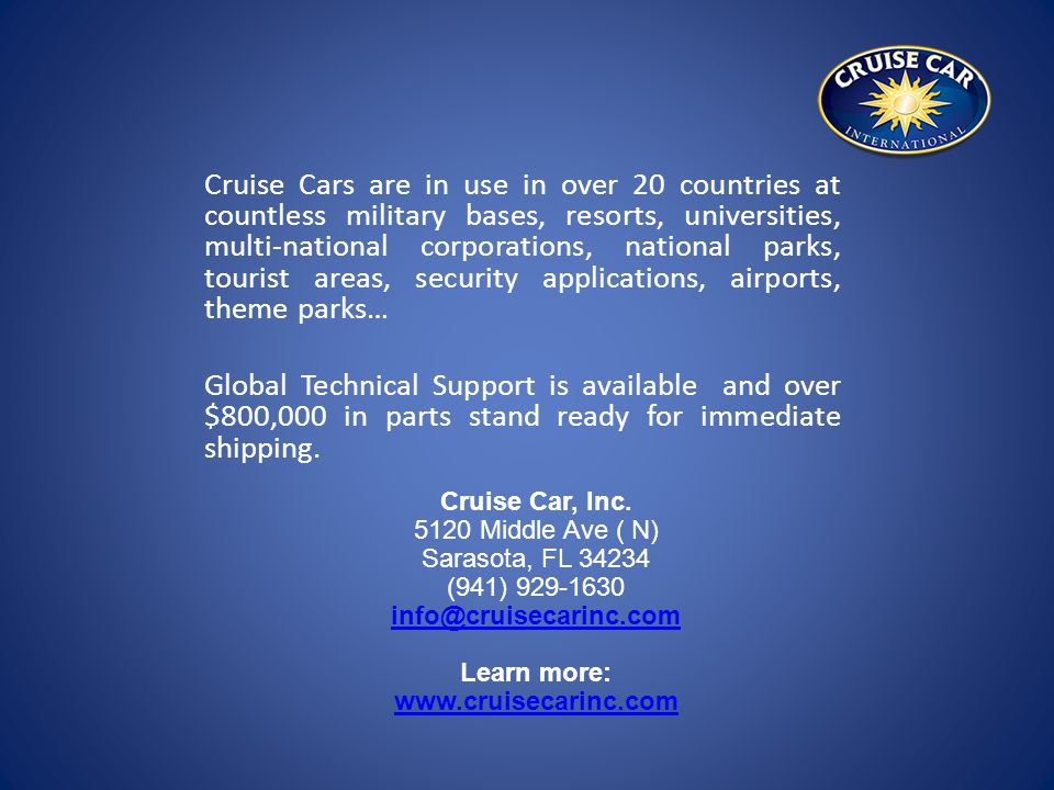 Cruise Cars are in use in over 20 countries at countless military bases, resorts, universities, multi-national corporations, national parks, tourist areas, security applications, airports, theme parks… Global Technical Support is available and over $800,000 in parts stand ready for immediate shipping.