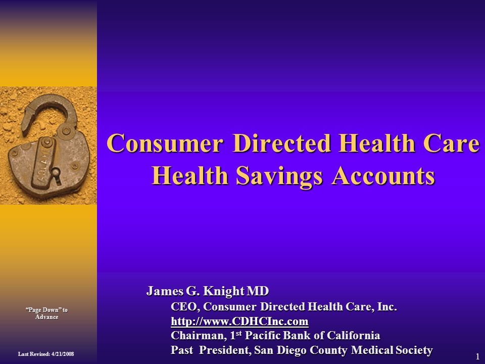 Page Down to Advance Last Revised: 4/21/2008 1 Consumer Directed Health Care Health Savings Accounts James G.