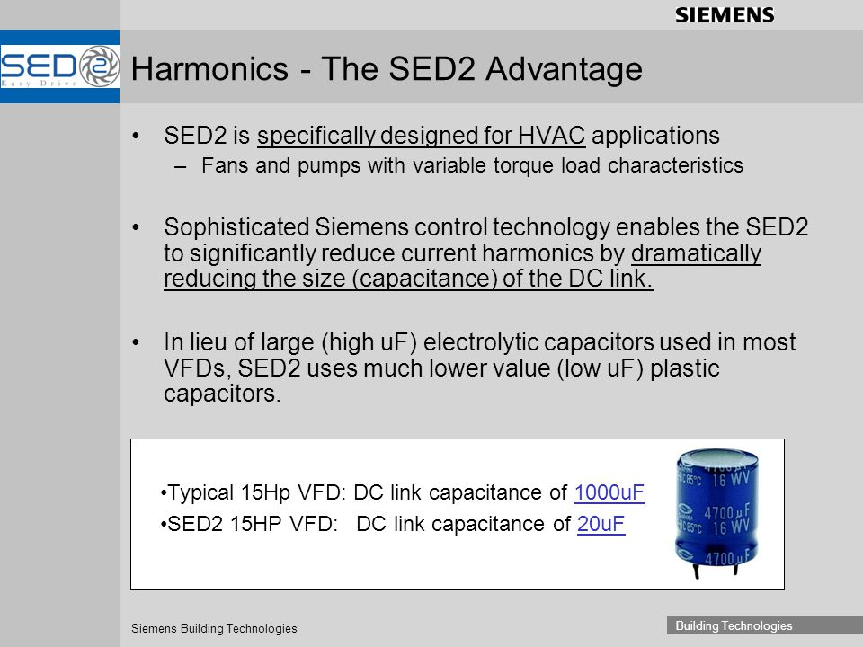 Siemens Building Technologies Building Technologies Harmonics - The SED2 Advantage SED2 is specifically designed for HVAC applications –Fans and pumps with variable torque load characteristics Sophisticated Siemens control technology enables the SED2 to significantly reduce current harmonics by dramatically reducing the size (capacitance) of the DC link.