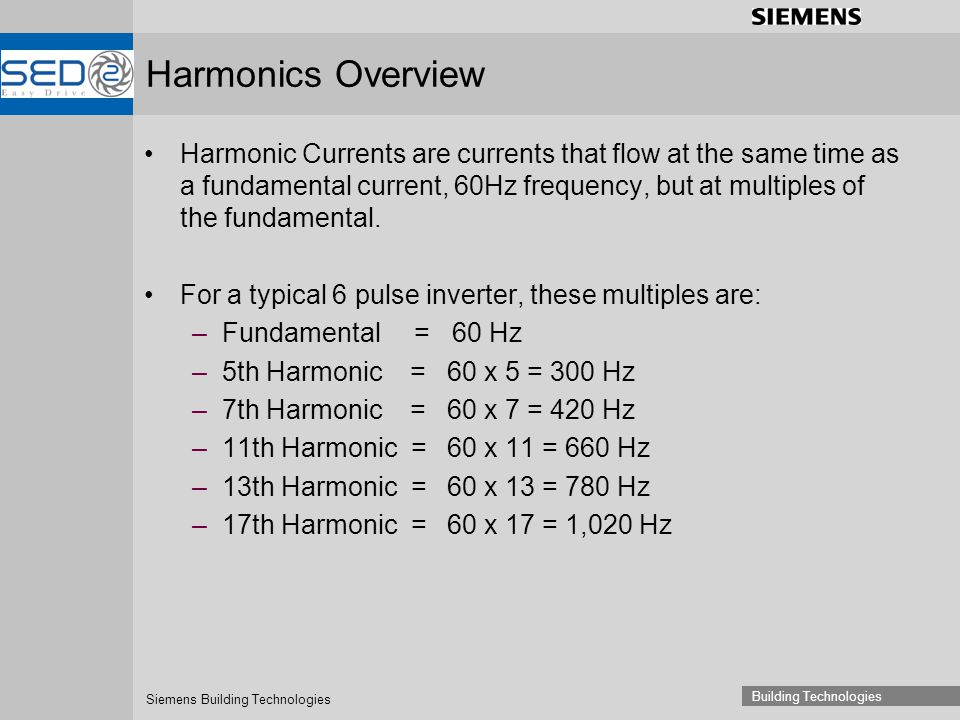 Siemens Building Technologies Building Technologies Harmonic Currents are currents that flow at the same time as a fundamental current, 60Hz frequency, but at multiples of the fundamental.