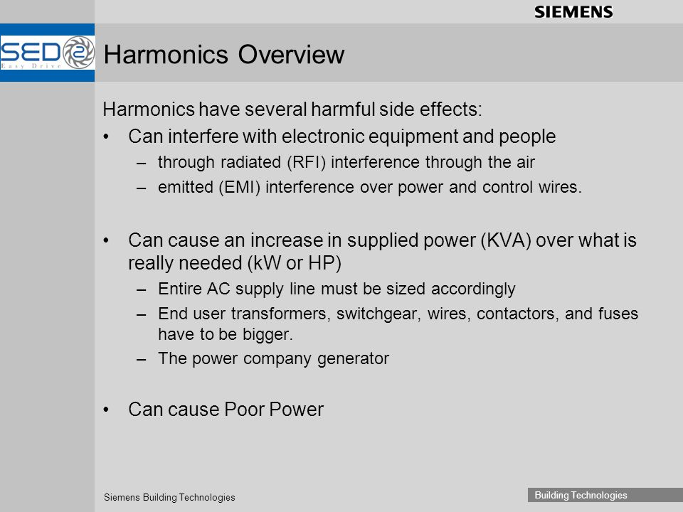 Siemens Building Technologies Building Technologies Harmonics Overview Harmonics have several harmful side effects: Can interfere with electronic equipment and people –through radiated (RFI) interference through the air –emitted (EMI) interference over power and control wires.