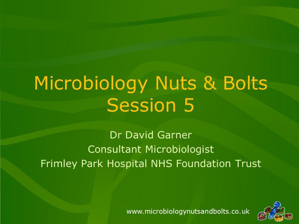 www.microbiologynutsandbolts.co.uk Microbiology Nuts & Bolts Session 5 Dr David Garner Consultant Microbiologist Frimley Park Hospital NHS Foundation