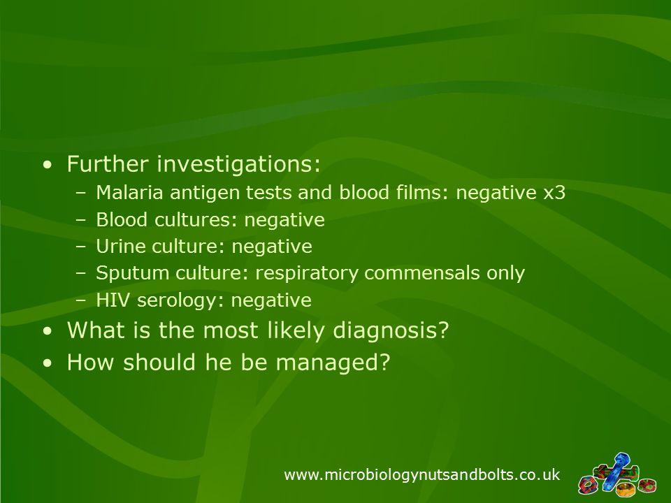 www.microbiologynutsandbolts.co.uk Further investigations: –Malaria antigen tests and blood films: negative x3 –Blood cultures: negative –Urine cultur