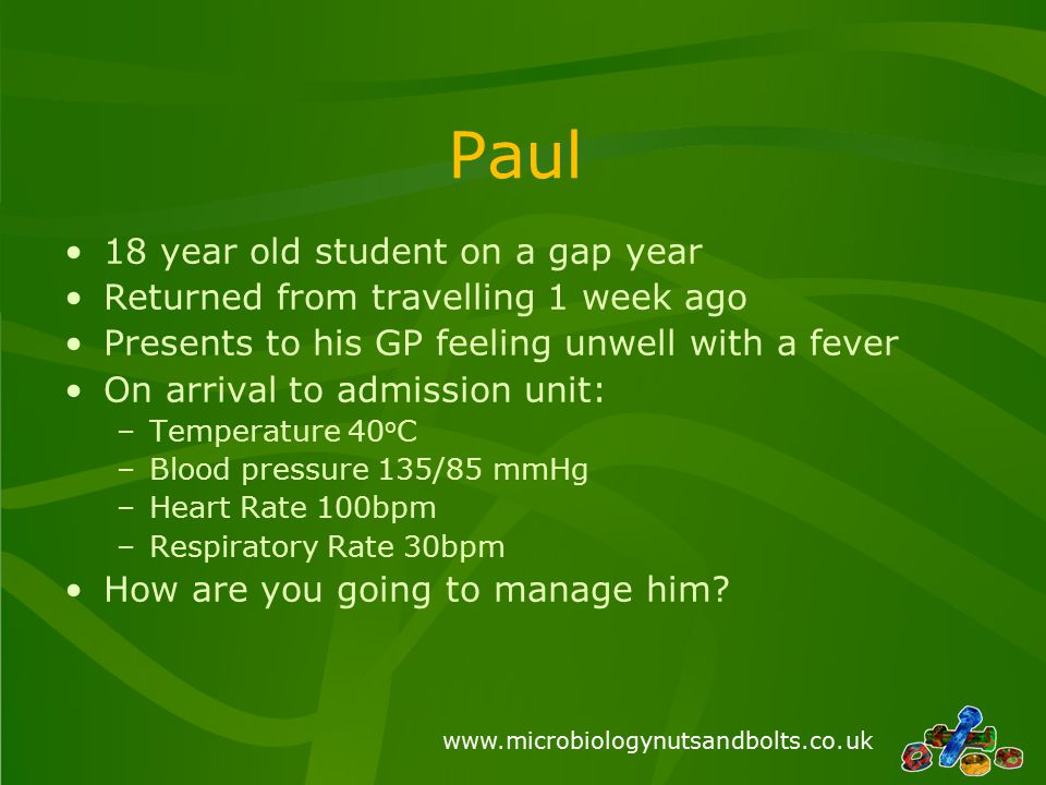 www.microbiologynutsandbolts.co.uk Paul 18 year old student on a gap year Returned from travelling 1 week ago Presents to his GP feeling unwell with a