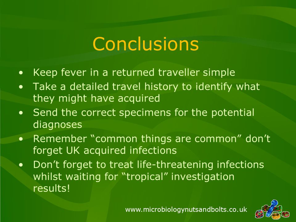 www.microbiologynutsandbolts.co.uk Conclusions Keep fever in a returned traveller simple Take a detailed travel history to identify what they might have acquired Send the correct specimens for the potential diagnoses Remember common things are common don't forget UK acquired infections Don't forget to treat life-threatening infections whilst waiting for tropical investigation results!