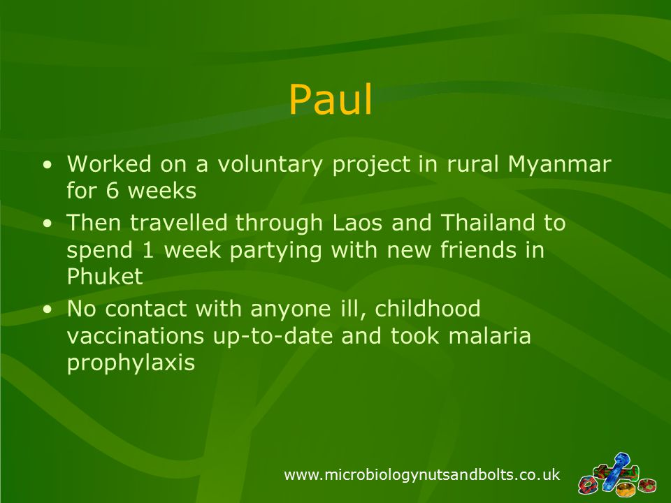 www.microbiologynutsandbolts.co.uk Paul Worked on a voluntary project in rural Myanmar for 6 weeks Then travelled through Laos and Thailand to spend 1 week partying with new friends in Phuket No contact with anyone ill, childhood vaccinations up-to-date and took malaria prophylaxis