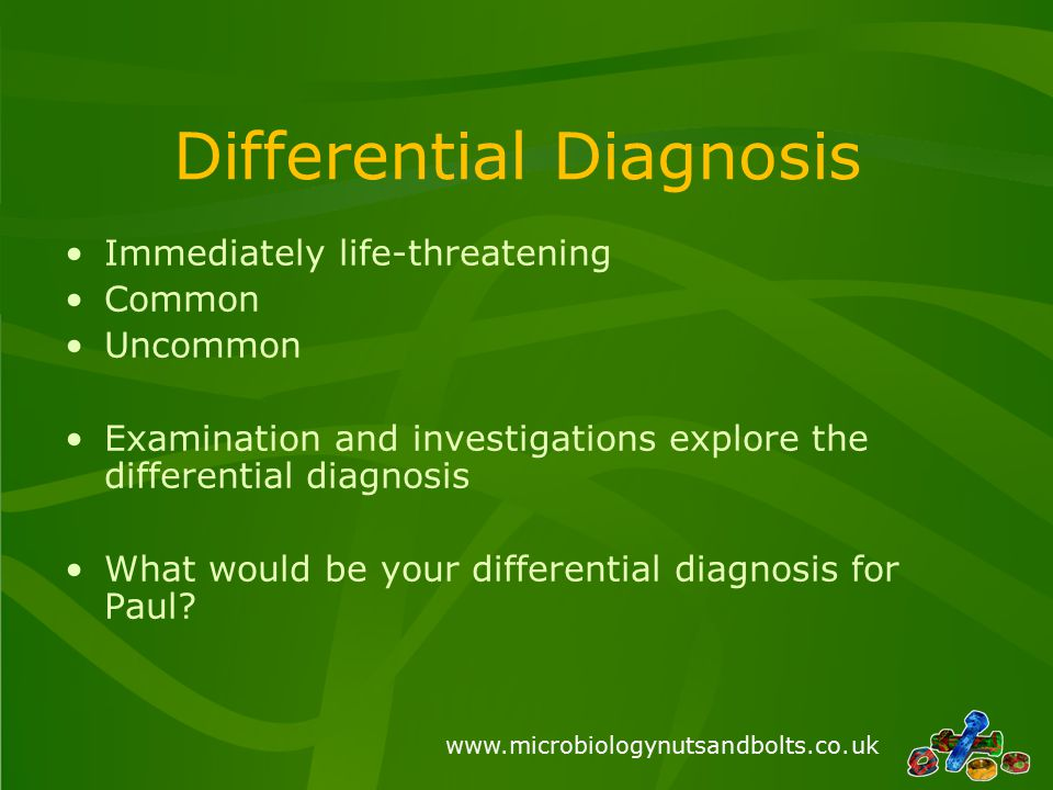 www.microbiologynutsandbolts.co.uk Differential Diagnosis Immediately life-threatening Common Uncommon Examination and investigations explore the diff