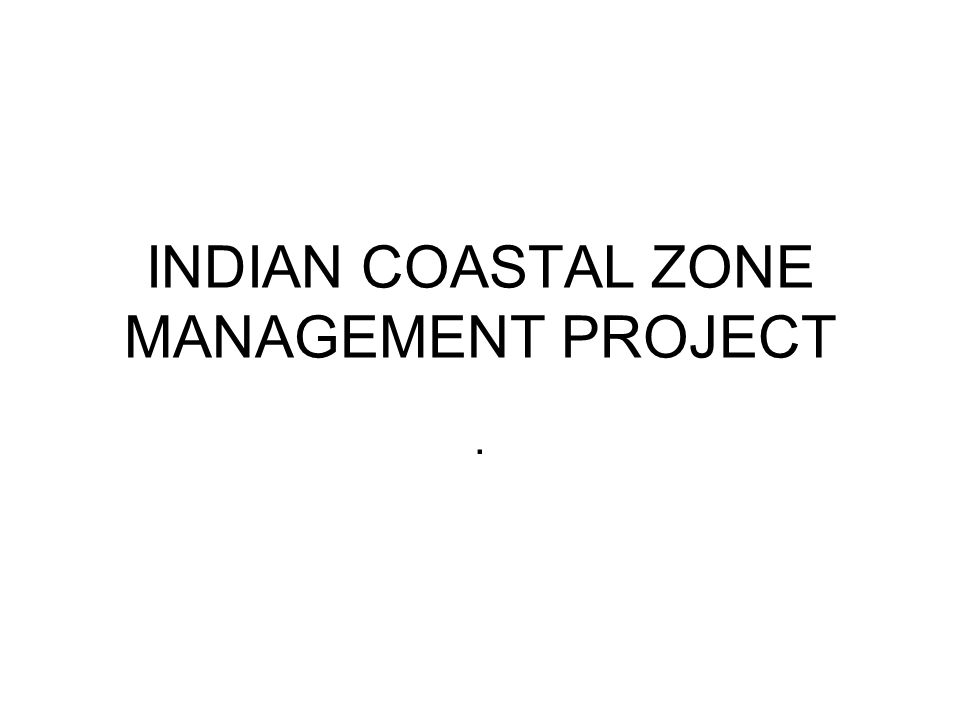 INDIAN COASTAL ZONE MANAGEMENT PROJECT.