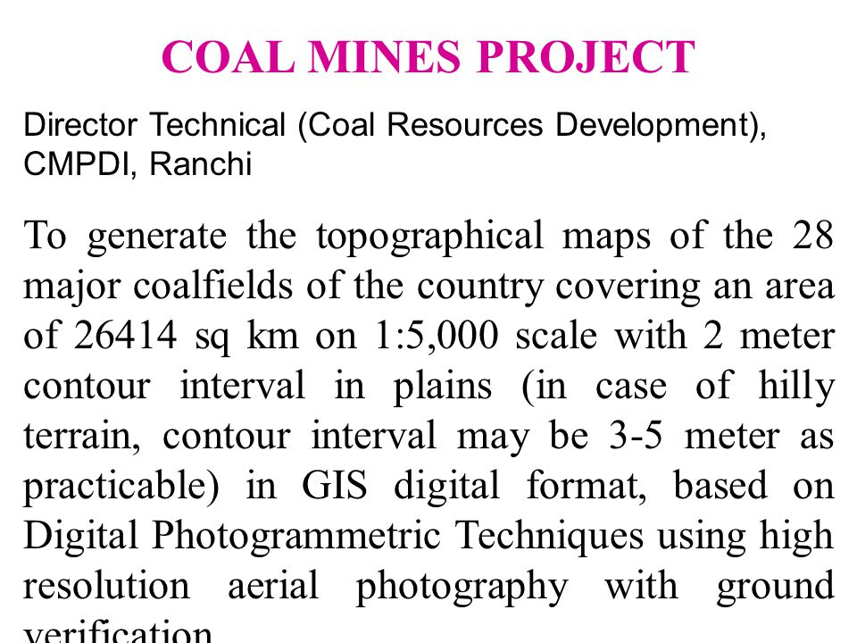 COAL MINES PROJECT Director Technical (Coal Resources Development), CMPDI, Ranchi To generate the topographical maps of the 28 major coalfields of the country covering an area of 26414 sq km on 1:5,000 scale with 2 meter contour interval in plains (in case of hilly terrain, contour interval may be 3-5 meter as practicable) in GIS digital format, based on Digital Photogrammetric Techniques using high resolution aerial photography with ground verification.