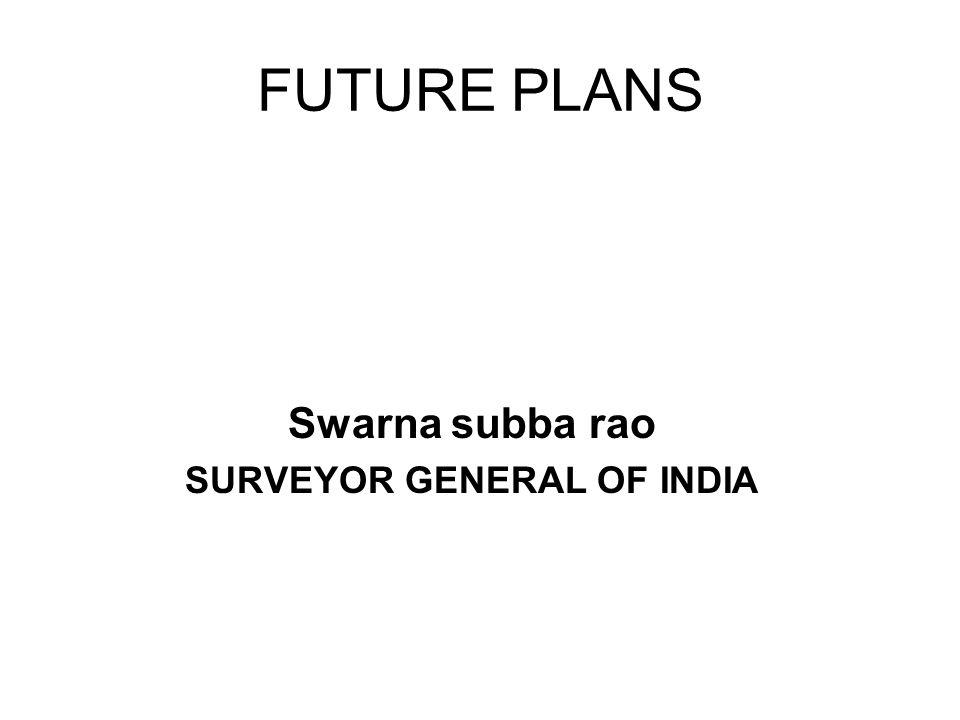 FUTURE PLANS Swarna subba rao SURVEYOR GENERAL OF INDIA