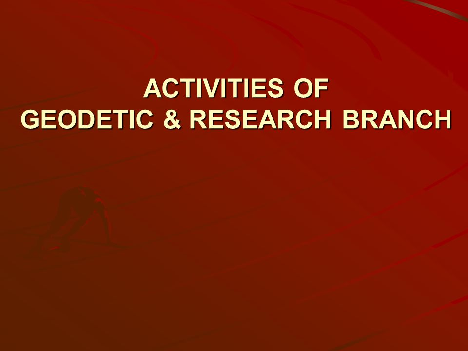 ACTIVITIES OF GEODETIC & RESEARCH BRANCH