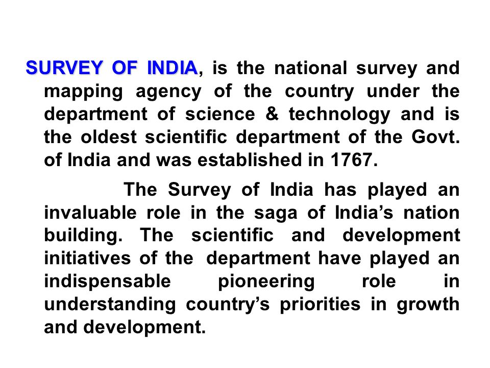 SURVEY OF INDIA SURVEY OF INDIA, is the national survey and mapping agency of the country under the department of science & technology and is the oldest scientific department of the Govt.