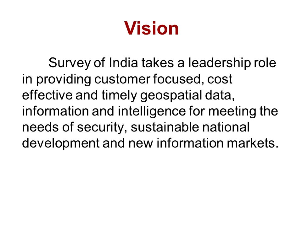 Vision Survey of India takes a leadership role in providing customer focused, cost effective and timely geospatial data, information and intelligence for meeting the needs of security, sustainable national development and new information markets.