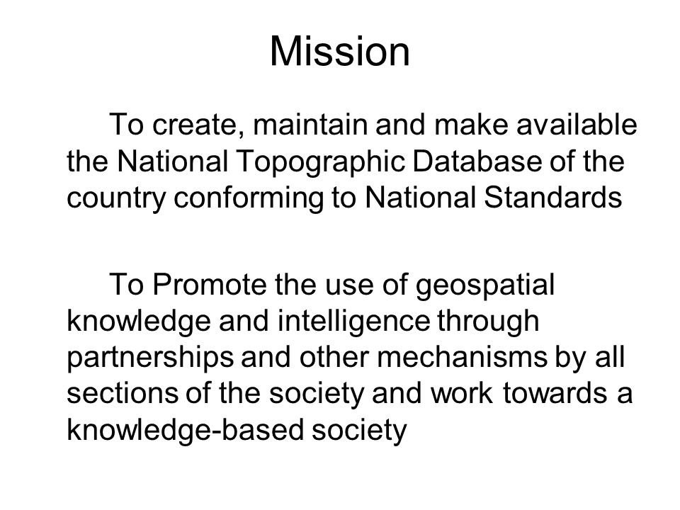Mission To create, maintain and make available the National Topographic Database of the country conforming to National Standards To Promote the use of geospatial knowledge and intelligence through partnerships and other mechanisms by all sections of the society and work towards a knowledge-based society