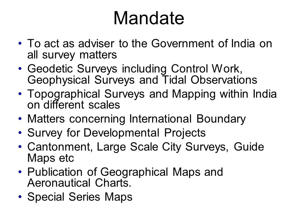 Mandate To act as adviser to the Government of India on all survey matters Geodetic Surveys including Control Work, Geophysical Surveys and Tidal Observations Topographical Surveys and Mapping within India on different scales Matters concerning International Boundary Survey for Developmental Projects Cantonment, Large Scale City Surveys, Guide Maps etc Publication of Geographical Maps and Aeronautical Charts.