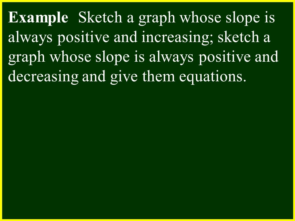 Example Sketch a graph whose slope is always positive and increasing; sketch a graph whose slope is always positive and decreasing and give them equat